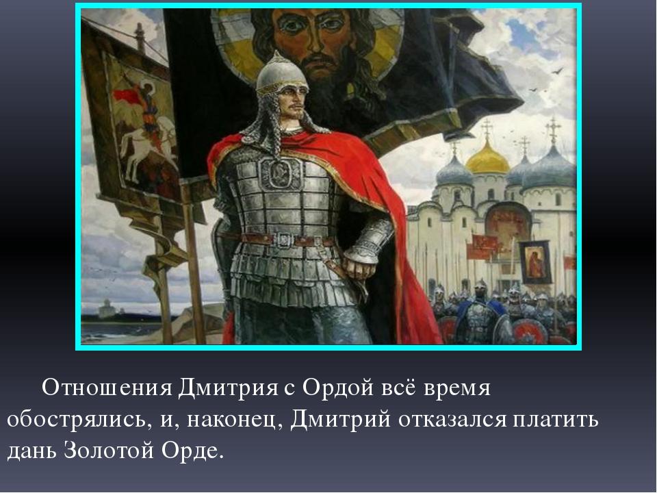 Отношения Дмитрия с Ордой всё время обострялись, и, наконец, Дмитрий отказал...