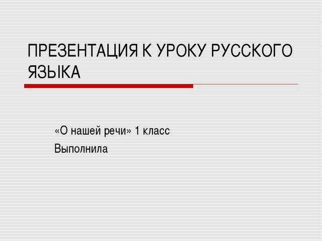 ПРЕЗЕНТАЦИЯ К УРОКУ РУССКОГО ЯЗЫКА «О нашей речи» 1 класс Выполнила
