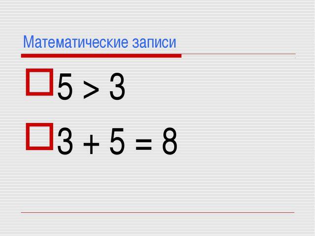 Математические записи 5 > 3 3 + 5 = 8