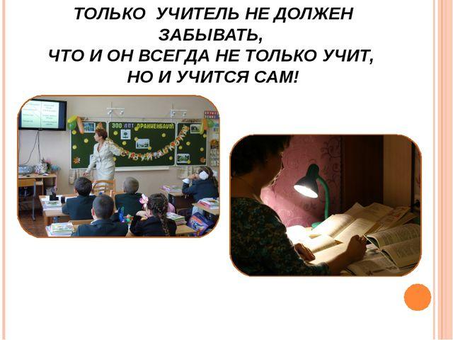 ТОЛЬКО УЧИТЕЛЬ НЕ ДОЛЖЕН ЗАБЫВАТЬ, ЧТО И ОН ВСЕГДА НЕ ТОЛЬКО УЧИТ, НО И УЧИТС...