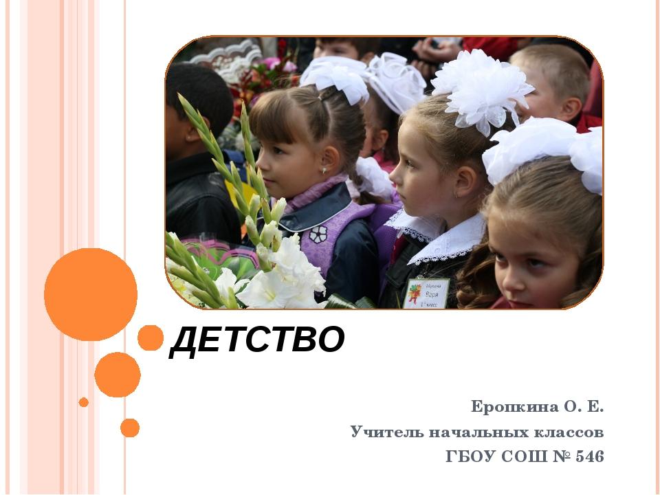 ДЕТСТВО Еропкина О. Е. Учитель начальных классов ГБОУ СОШ № 546