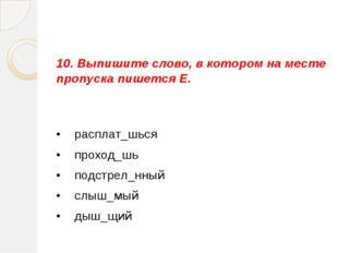 10. Выпишите слово, в котором на месте пропуска пишется Е. •  расплат_шься