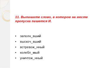 11. Выпишите слово, в котором на месте пропуска пишется И. •  заполн_вший •