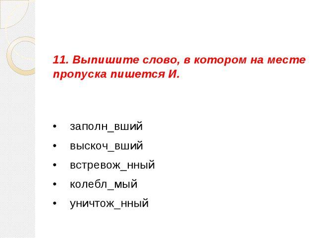 11. Выпишите слово, в котором на месте пропуска пишется И. •  заполн_вший •...