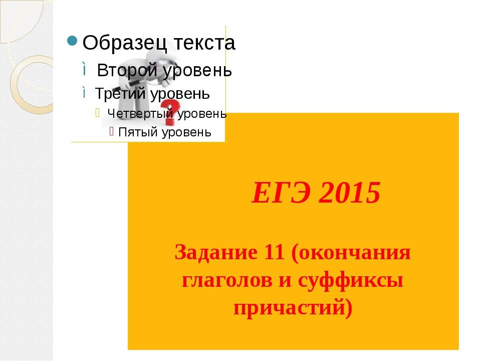 ЕГЭ 2015 Задание 11 (окончания глаголов и суффиксы причастий)
