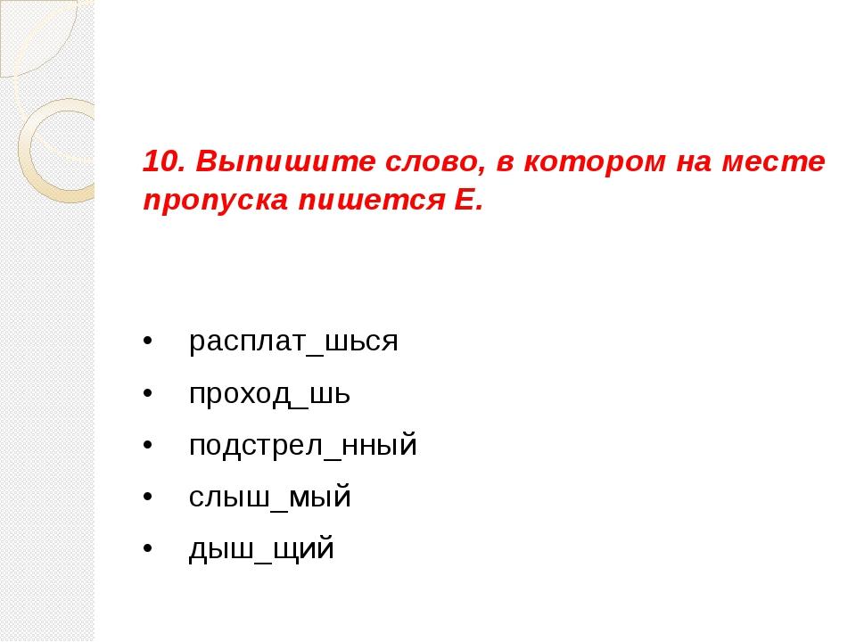 10. Выпишите слово, в котором на месте пропуска пишется Е. •  расплат_шься...