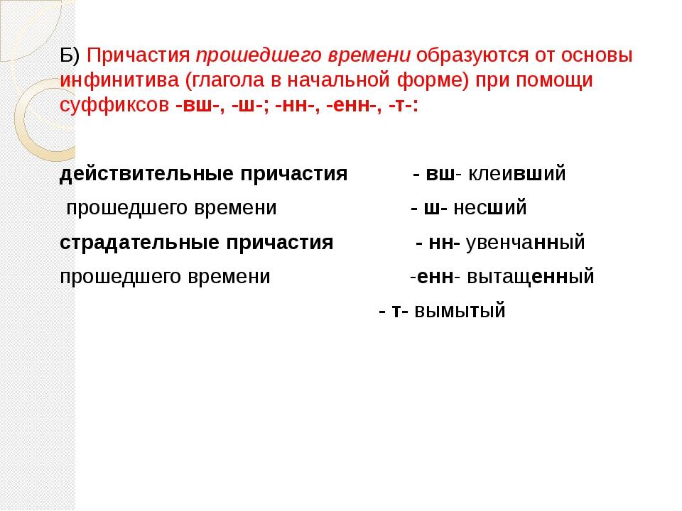 Б) Причастия прошедшего времени образуются от основы инфинитива (глагола в на...
