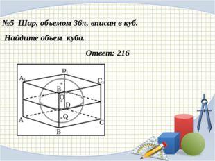 №5 Шар, объемом 36π, вписан в куб. Найдите объем куба. Ответ: 216