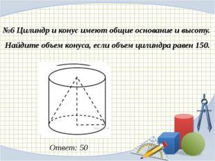 №6 Цилиндр и конус имеют общие основание и высоту. Найдите объем конуса, есл