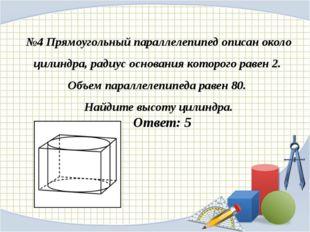 №4 Прямоугольный параллелепипед описан около цилиндра, радиус основания котор
