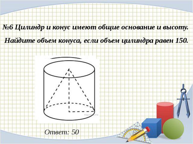 №6 Цилиндр и конус имеют общие основание и высоту. Найдите объем конуса, есл...