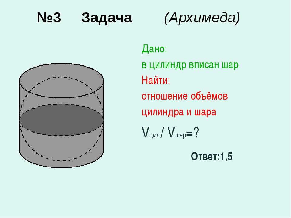 №3 Задача (Архимеда) Дано: в цилиндр вписан шар Найти: отношение объёмов цили...