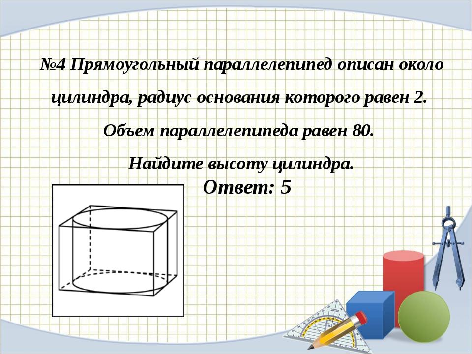№4 Прямоугольный параллелепипед описан около цилиндра, радиус основания котор...