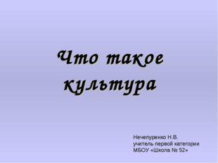 Что такое культура Нечепуренко Н.В. учитель первой категории МБОУ «Школа № 52»