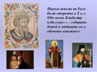 Первые школы на Руси были открыты в Х в, в 988г князь Владимир издал указ «…с