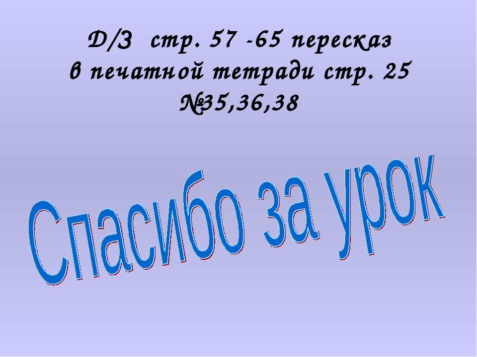 Д/З стр. 57 -65 пересказ в печатной тетради стр. 25 №35,36,38