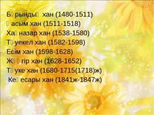 Бұрындық хан (1480-1511) Қасым хан (1511-1518) Хақназар хан (1538-1580) Тәуек
