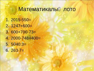 Математикалық лото 2015-550= 1247+600= 600+700-73= 2000-748+400= 5040:3= 263·7=