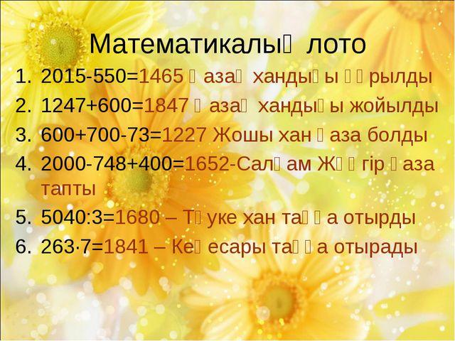Математикалық лото 2015-550=1465 Қазақ хандығы құрылды 1247+600=1847 Қазақ ха...
