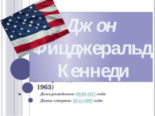 35 Президента США (1961-1963) День рождения:29.05.1917года Дата смерти:22.