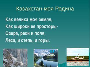 Казахстан-моя Родина Как велика моя земля, Как широки ее просторы- Озера, рек