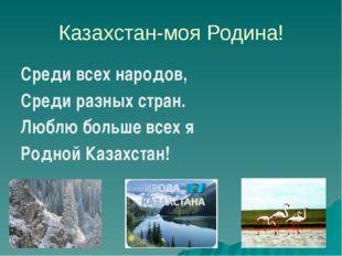 Казахстан-моя Родина! Среди всех народов, Среди разных стран. Люблю больше вс