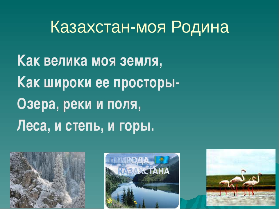 Казахстан-моя Родина Как велика моя земля, Как широки ее просторы- Озера, рек...