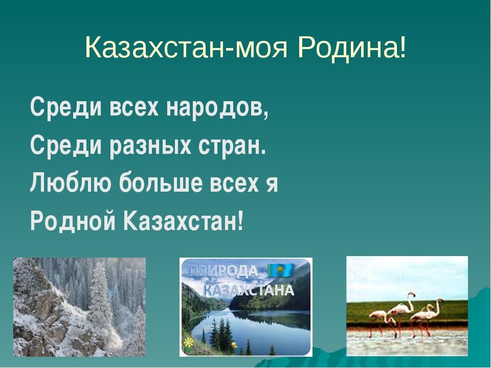 Казахстан-моя Родина! Среди всех народов, Среди разных стран. Люблю больше вс...