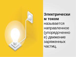 Электрическим током называется направленное (упорядоченное) движение заряженн