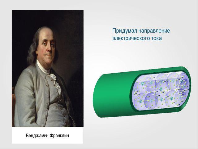 Придумал направление электрического тока Бенджамин Франклин