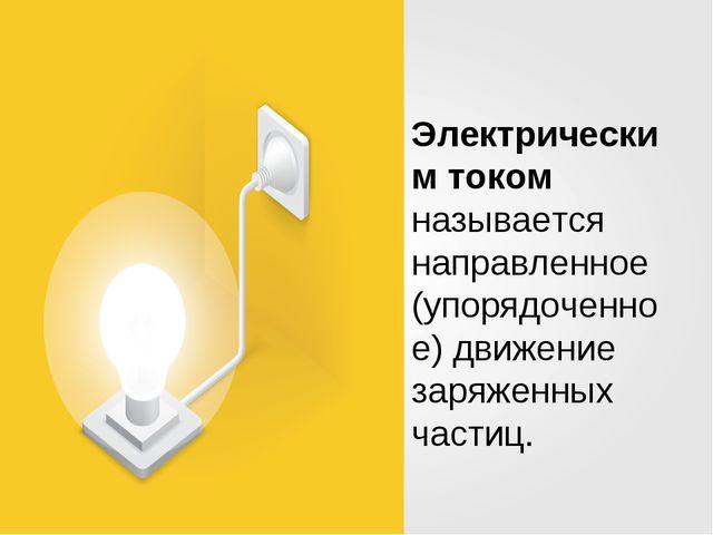 Электрическим током называется направленное (упорядоченное) движение заряженн...