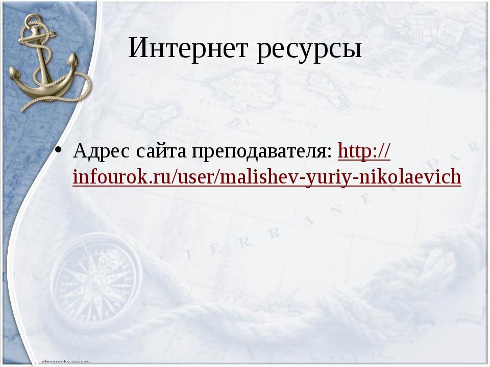 Интернет ресурсы Адрес сайта преподавателя: http://infourok.ru/user/malishev-...