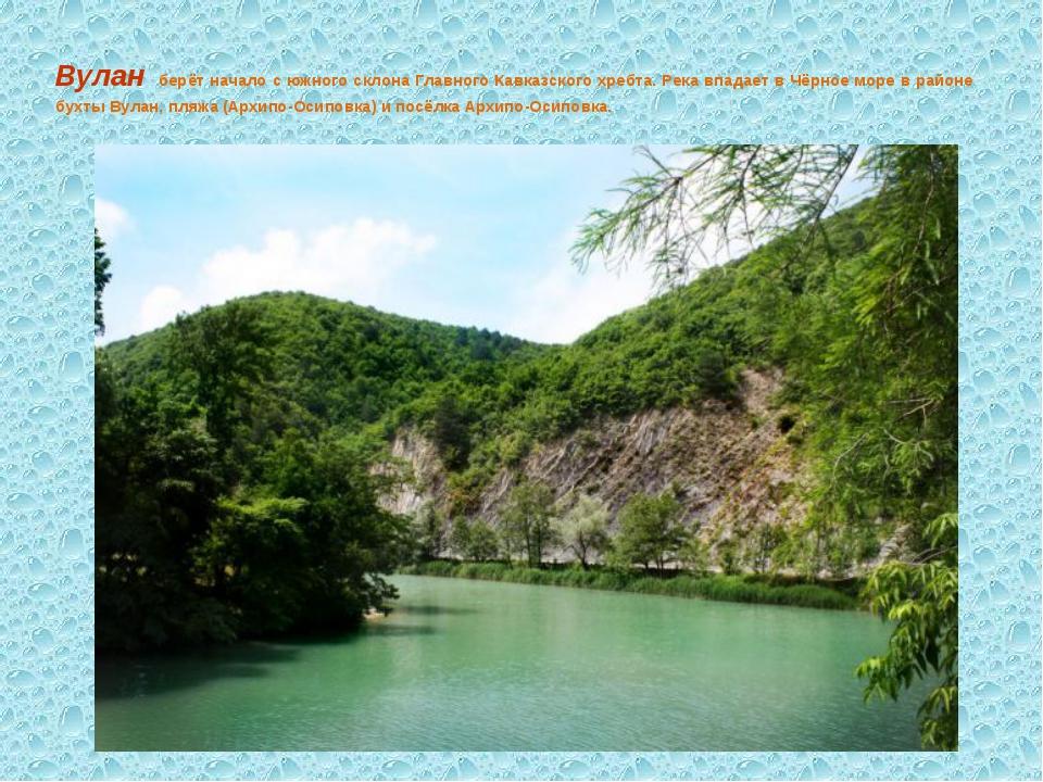 Вулан берёт начало с южного склона Главного Кавказского хребта. Река впадает...