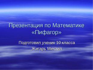 Презентация по Математике «Пифагор» Подготовил ученик 10 класса Жигарь Михаил