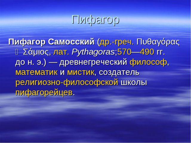 Пифагор Пифагор Самосский(др.-греч.Πυθαγόρας ὁ Σάμιος,лат.Pythagoras;570—...