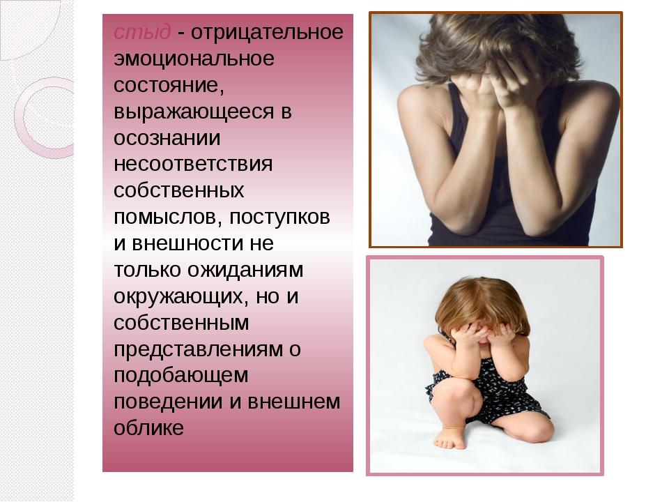 стыд- отрицательное эмоциональное состояние, выражающееся в осознании несоот...