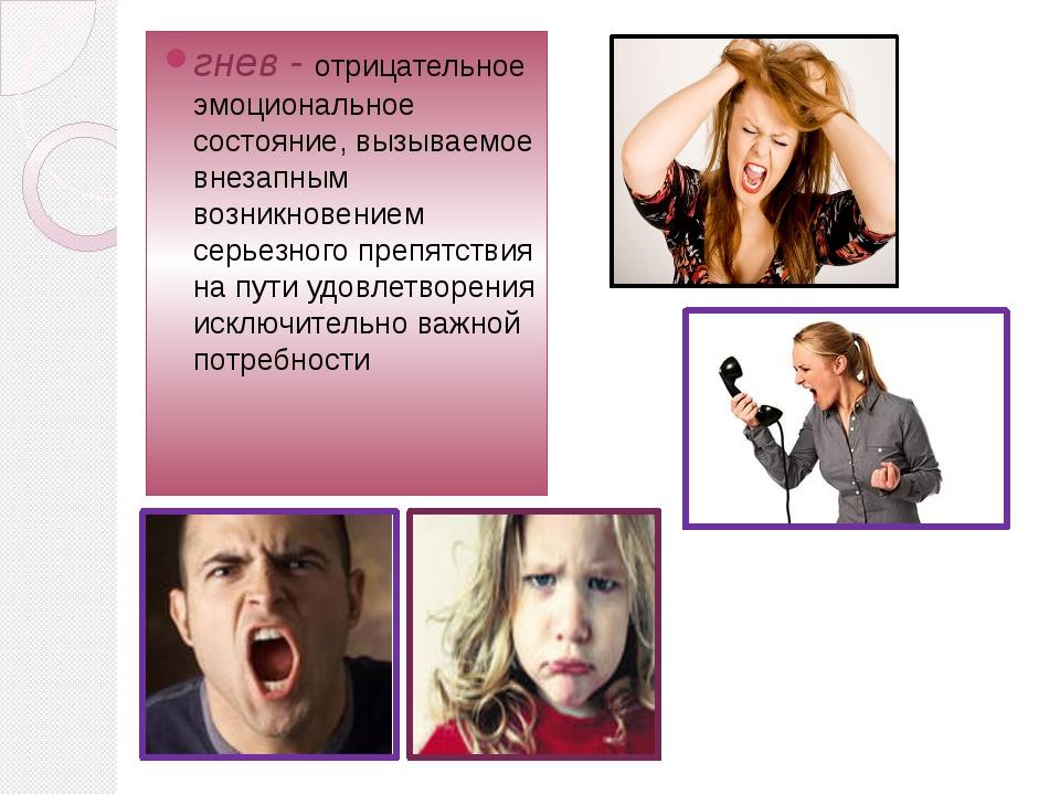 гнев- отрицательное эмоциональное состояние, вызываемое внезапным возникнове...