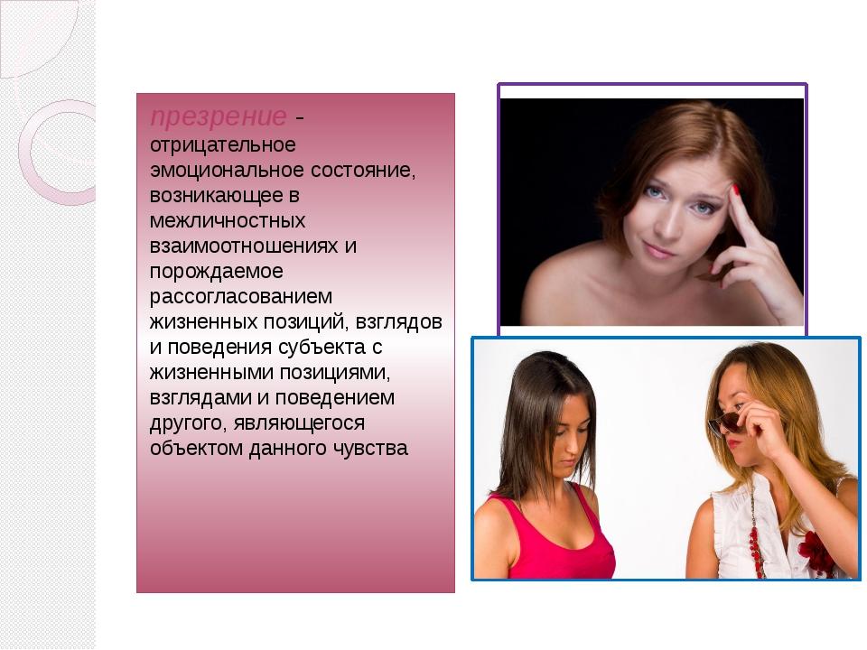 презрение- отрицательное эмоциональное состояние, возникающее в межличностны...