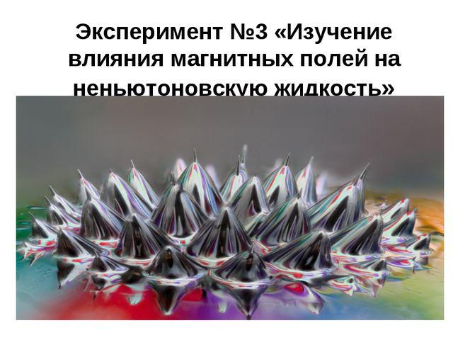 Эксперимент №3 «Изучение влияния магнитных полей на неньютоновскую жидкость»