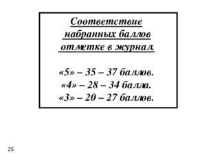 Соответствие набранных баллов отметке в журнал. «5» – 35 – 37 баллов. «4» – 2