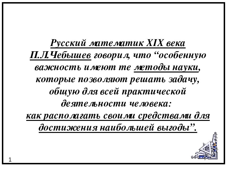 """Русский математик XIX века П.Л.Чебышев говорил, что """"особенную важность имею..."""