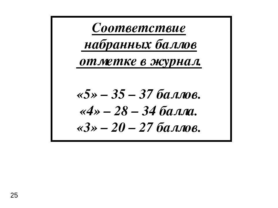 Соответствие набранных баллов отметке в журнал. «5» – 35 – 37 баллов. «4» – 2...