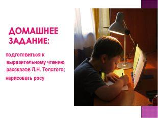 подготовиться к выразительному чтению рассказов Л.Н. Толстого; нарисовать росу