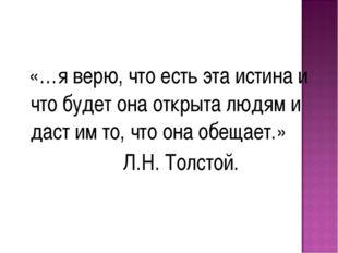 «…я верю, что есть эта истина и что будет она открыта людям и даст им то, чт