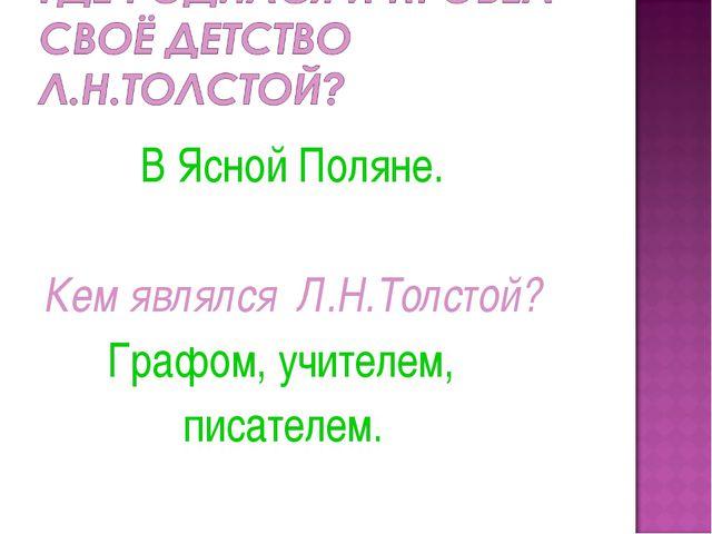 В Ясной Поляне. Кем являлся Л.Н.Толстой? Графом, учителем, писателем.