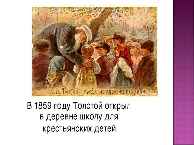 В 1859 году Толстой открыл в деревне школу для крестьянских детей.