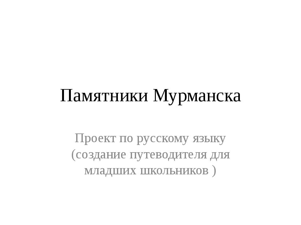 Памятники Мурманска Проект по русскому языку (создание путеводителя для младш...