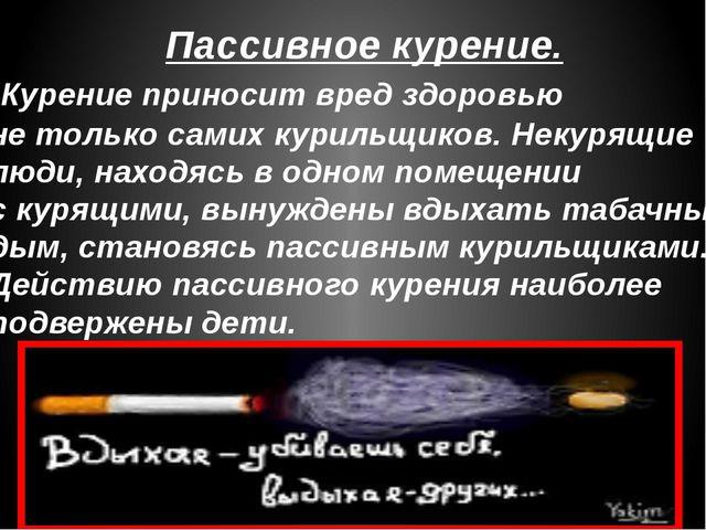 Пассивное курение. Курение приносит вред здоровью не только самих курильщиков...
