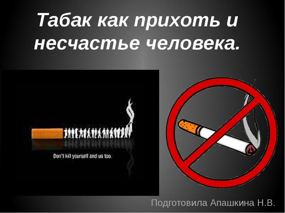 Табак как прихоть и несчастье человека. Подготовила Апашкина Н.В.
