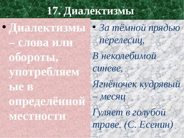 17. Диалектизмы Диалектизмы – слова или обороты, употребляемые в определённой...
